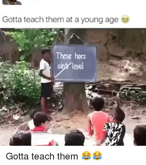 Memes, 🤖, and Loyal: Gotta teach them at a young age  These hoes  loyal Gotta teach them 😂😂