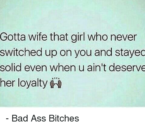 Ass, Bad, and Memes: Gotta wife that girl who never  switched up on you and stayec  solid even when u ain't deserve  her loyalty - Bad Ass Bitches