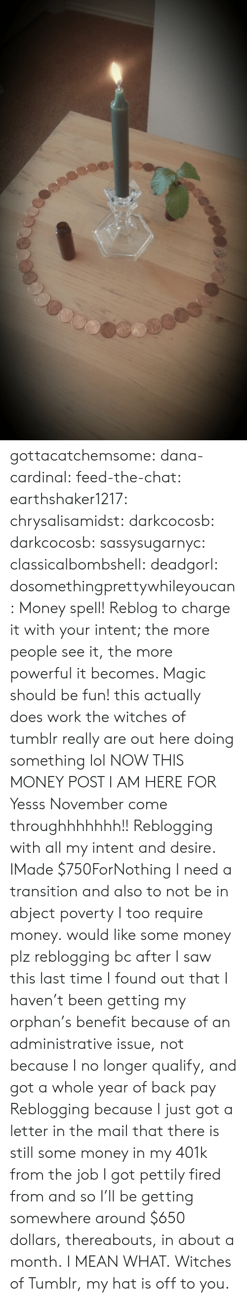401k: gottacatchemsome: dana-cardinal:  feed-the-chat:  earthshaker1217:  chrysalisamidst:  darkcocosb:  darkcocosb:  sassysugarnyc:  classicalbombshell:  deadgorl:  dosomethingprettywhileyoucan:  Money spell! Reblog to charge it with your intent; the more people see it, the more powerful it becomes. Magic should be fun!  this actually does work the witches of tumblr really are out here doing something lol  NOW THIS MONEY POST I AM HERE FOR  Yesss November come throughhhhhhh!!  Reblogging with all my intent and desire.  IMade $750ForNothing  I need a transition and also to not be in abject poverty  I too require money.  would like some money plz  reblogging bc after I saw this last time I found out that I haven't been getting my orphan's benefit because of an administrative issue, not because I no longer qualify, and got a whole year of back pay  Reblogging because I just got a letter in the mail that there is still some money in my 401k from the job I got pettily fired from and so I'll be getting somewhere around $650 dollars, thereabouts, in about a month. I MEAN WHAT. Witches of Tumblr, my hat is off to you.