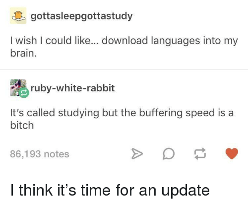 white rabbit: gottasleepgottastudy  I wish I could like... download languages into my  brain.  ruby-white-rabbit  It's called studying but the buffering speed is a  bitch  86,193 notes I think it's time for an update