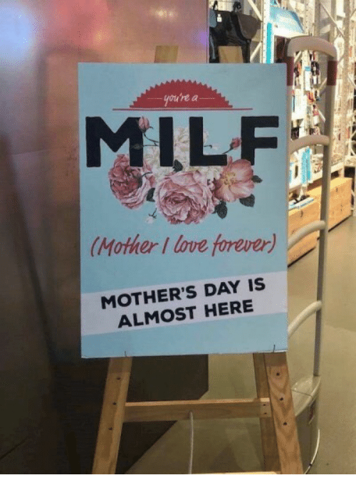A Milf: gou're a  MILF  Mother I love forever)  MOTHER'S DAY IS  ALMOST HERE