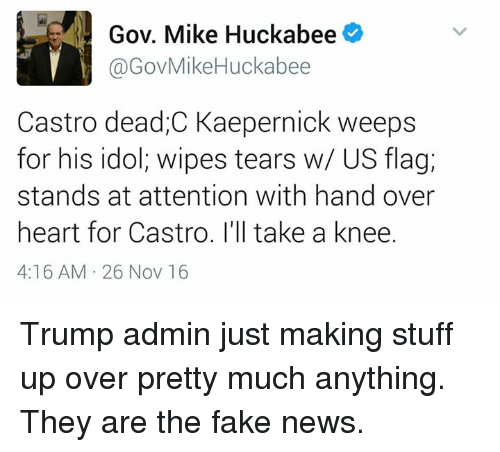 wipes tear: Gov. Mike Huckabee  @Gov Mike Huckabee  Castro dead,C Kaepernick weeps  for his idol, wipes tears w/ US flag,  stands at attention with hand over  heart for Castro. I'll take a knee.  4:16 AM 26 Nov 16 Trump admin just making stuff up over pretty much anything. They are the fake news.