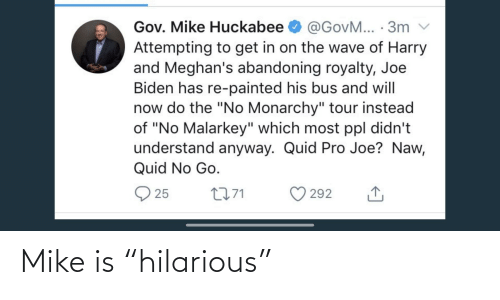 """huckabee: Gov. Mike Huckabee  @GovM... · 3m v  Attempting to get in on the wave of Harry  and Meghan's abandoning royalty, Joe  Biden has re-painted his bus and will  now do the """"No Monarchy"""" tour instead  of """"No Malarkey"""" which most ppl didn't  understand anyway. Quid Pro Joe? Naw,  Quid No Go.  O 25  2771  292 Mike is """"hilarious"""""""