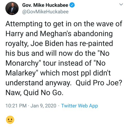 """huckabee: Gov. Mike Huckabee  @GovMikeHuckabee  Attempting to get in on the wave of  Harry and Meghan's abandoning  royalty, Joe Biden has re-painted  his bus and will now do the """"No  Monarchy"""" tour instead of """"No  Malarkey"""" which most ppl didn't  understand anyway. Quid Pro Joe?  Naw, Quid No Go.  10:21 PM · Jan 9, 2020 · Twitter Web App 😐"""