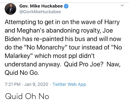 """huckabee: Gov. Mike Huckabee  @GovMikeHuckabee  Attempting to get in on the wave of Harry  and Meghan's abandoning royalty, Joe  Biden has re-painted his bus and will now  do the """"No Monarchy"""" tour instead of """"No  Malarkey"""" which most ppl didn't  understand anyway. Quid Pro Joe? Naw,  Quid No Go.  7:21 PM · Jan 9, 2020 · Twitter Web App Quid Oh No"""