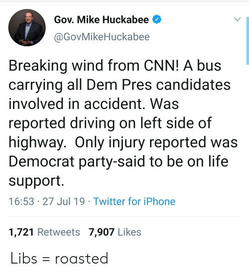huckabee: Gov. Mike Huckabee  @GovMikeHuckabee  Breaking wind from CNN! A bus  carrying all Dem Pres candidates  involved in accident. Was  reported driving on left side of  highway. Only injury reported was  Democrat party-said to be on life  support  16:53 27 Jul 19 Twitter for iPhone  1,721 Retweets 7,907 Likes Libs = roasted