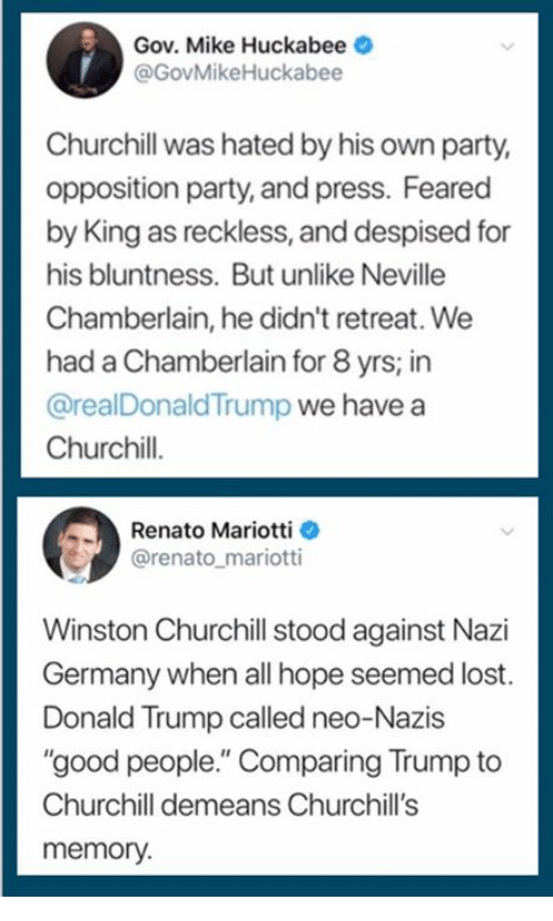"""Winston Churchill: Gov. Mike Huckabee  @GovMikeHuckabee  Churchill was hated by his own party,  opposition party, and press. Feared  by King as reckless, and despised for  his bluntness. But unlike Neville  Chamberlain, he didn't retreat. We  had a Chamberlain for 8 yrs; in  @realDonaldTrump we have a  Churchil.  his bluntness Buunie  Renato Mariotti  @renato_mariotti  Winston Churchill stood against Nazi  Germany when all hope seemed lost.  Donald Trump called neo-Nazis  """"good people."""" Comparing Trump to  Churchill demeans Churchill's  memory."""