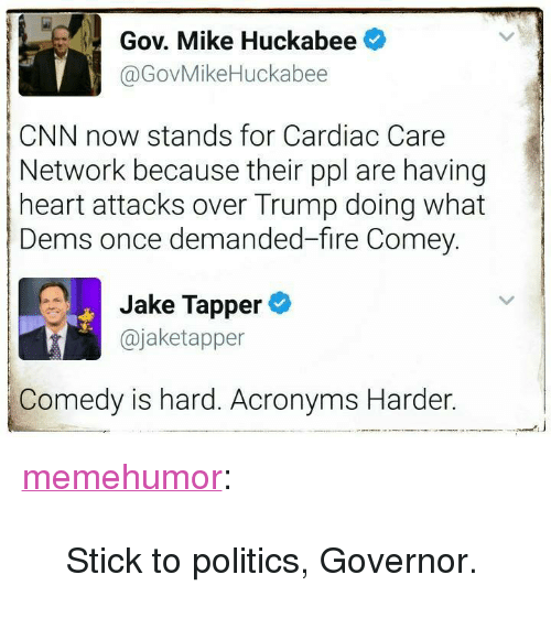 "Jake Tapper: Gov. Mike Huckabee  @GovMikeHuckabee  CNN now stands for Cardiac Care  Network because their ppl are having  heart attacks over Trump doing what  Dems once demanded-fire Comey.  Jake Tapper  @jaketapper  Comedy is hard. Acronyms Harder. <p><a href=""http://memehumor.net/post/160600170773/stick-to-politics-governor"" class=""tumblr_blog"">memehumor</a>:</p>  <blockquote><p>Stick to politics, Governor.</p></blockquote>"