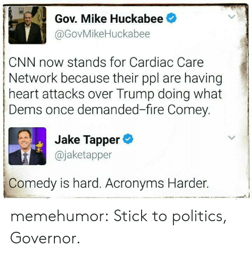 Jake Tapper: Gov. Mike Huckabee  @GovMikeHuckabee  CNN now stands for Cardiac Care  Network because their ppl are having  heart attacks over Trump doing what  Dems once demanded-fire Comey.  Jake Tapper  @jaketapper  Comedy is hard. Acronyms Harder. memehumor:  Stick to politics, Governor.