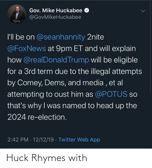 huckabee: Gov. Mike Huckabee  @GovMikeHuckabee  I'l be on @seanhannity 2nite  @FoxNews at 9pm ET and will explain  how @realDonald Trump will be eligible  for a 3rd term due to the illegal attempts  by Comey, Dems, and media , et al  attempting to oust him as @POTUS so  that's why I was named to head up the  2024 re-election.  2:42 PM · 12/12/19 · Twitter Web App Huck Rhymes with