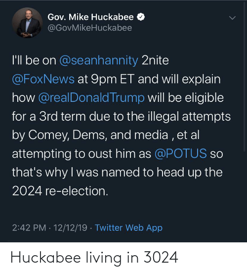 huckabee: Gov. Mike Huckabee  @GovMikeHuckabee  I'l be on @seanhannity 2nite  @FoxNews at 9pm ET and will explain  how @realDonald Trump will be eligible  for a 3rd term due to the illegal attempts  by Comey, Dems, and media , et al  attempting to oust him as @POTUS so  that's why I was named to head up the  2024 re-election.  2:42 PM · 12/12/19 · Twitter Web App Huckabee living in 3024
