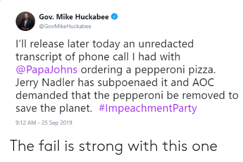 huckabee: Gov. Mike Huckabee  @GovMikeHuckabee  I'll release later today an unredacted  transcript of phone call I had with  @PapaJohns ordering a pepperoni pizza.  Jerry Nadler has subpoenaed it and AOC  demanded that the pepperoni be removed to  save the planet. #lmpeachmentParty  9:12 AM -25 Sep 2019 The fail is strong with this one