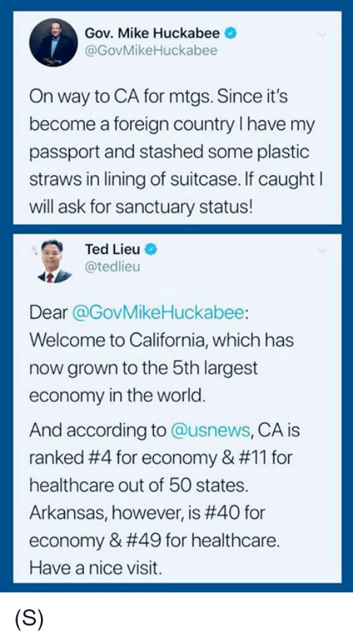 huckabee: Gov. Mike Huckabee  @GovMikeHuckabee  On way to CA for mtgs. Since it's  become a foreign country I have my  passport and stashed some plastic  straws in lining of suitcase. If caught l  will ask for sanctuary status!  Ted Lieu O  @tedlieu  Dear @GovMikeHuckabee:  Welcome to California, which has  now grown to the 5th largest  economy in the world.  And according to @usnews, CA is  ranked #4 for economy & #11 for  healthcare out of 50 states.  Arkansas, however, is #40 for  economy & #49 for healthcare.  Have a nice visit. (S)