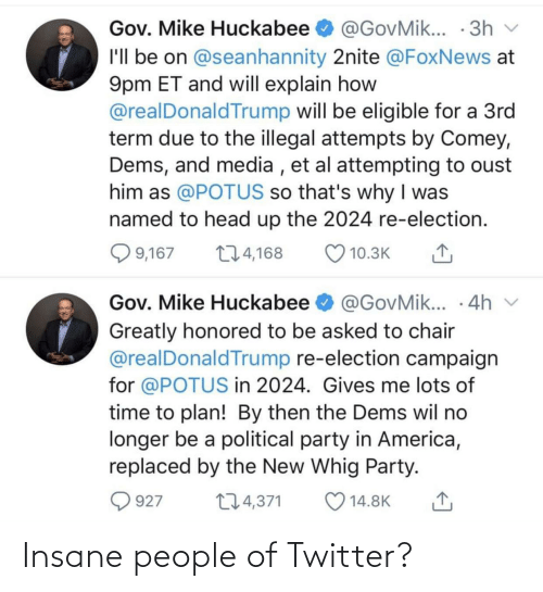 huckabee: Gov. Mike Huckabee O @GovMik... · 3h v  I'll be on @seanhannity 2nite @FoxNews at  9pm ET and will explain how  @realDonald Trump will be eligible for a 3rd  term due to the illegal attempts by Comey,  Dems, and media , et al attempting to oust  him as @POTUS so that's why I was  named to head up the 2024 re-election.  Q 9,167  274,168  10.3K  Gov. Mike Huckabee O @GovMik... · 4h v  Greatly honored to be asked to chair  @realDonaldTrump re-election campaign  for @POTUS in 2024. Gives me lots of  time to plan! By then the Dems wil no  longer be a political party in America,  replaced by the New Whig Party.  274,371  927  14.8K Insane people of Twitter?