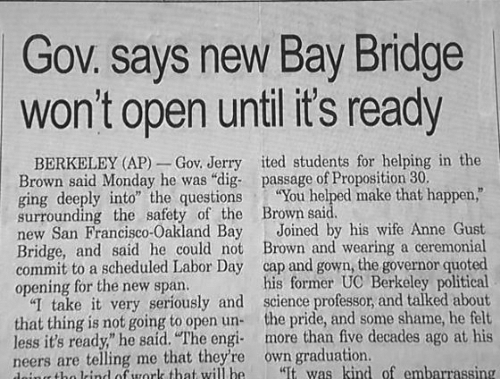 """UC Berkeley: Gov. says new Bay Bridge  won't open until its ready  BERKELEY (AP)_ Gov. Jerry ited students for helping in the  Brown said Monday he was """"dig- passage of Proposition 30.  ging deeply into"""" the questions You helped make that happen,""""  surrounding the safety of the Brown said  new San Francisco-Oakland Bay Joined by his wife Anne Gust  Bridge, and said he could not Brown and wearing a ceremonial  commit to a scheduled Labor Day cap and gown, the governor quoted  opening for the new span.  """"I take it very seriously and science professor, and talked about  that thing is not going to open un the pride, and some shame, he felt  less it's ready"""" he said. """"The engi more than five decades ago at his  neers are telling me that they're own graduation.  his former UC Berkeley political  ito rind ouork that will be  It was kind of embarrassing"""