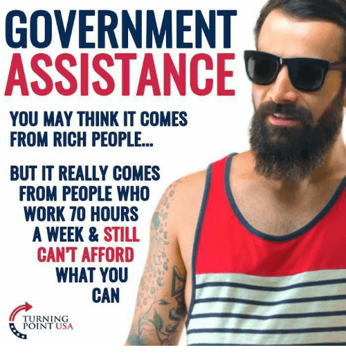 Memes, Work, and Government: GOVERNMENT  ASSISTANCIE  YOU MAY THINK IT COMES  FROM RICH PEOPLE..  BUT IT REALLY COMES  FROM PEOPLE WHO  WORK 70 HOURS  WEEK &STILL  CAN'T AFFORD  WHAT YOU  CAN  TURNING  POINT USA