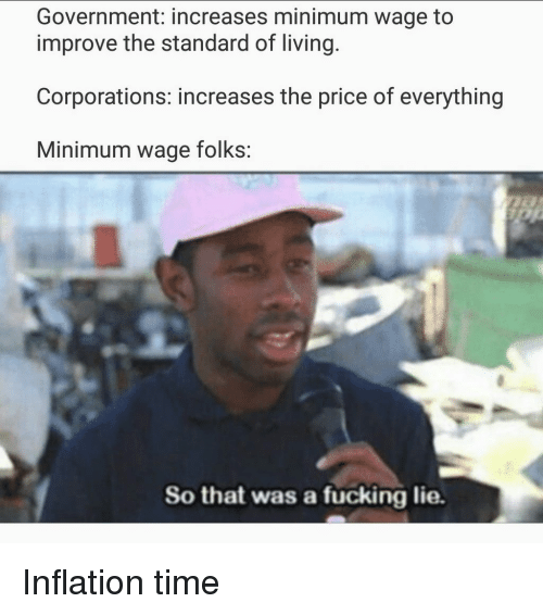 inflation: Government: increases minimum wage to  improve the standard of living.  Corporations: increases the price of everything  Minimum wage folks:  So that was a fucking lie. Inflation time