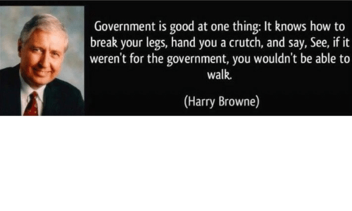 crutch: Government is good at one thing: It knows how to  break your legs, hand you a crutch, and say, See, if it  weren't for the government, you wouldn't be able to  walk.  (Harry Browne)