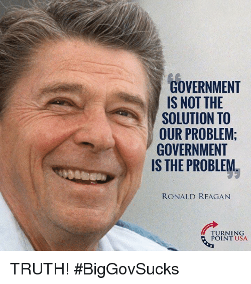 Memes, Government, and Ronald Reagan: GOVERNMENT  IS NOT THE  SOLUTION TO  OUR PROBLEM:  GOVERNMENT  IS THE PROBLEM.  RONALD REAGAN  TURNING  POINT USA TRUTH! #BigGovSucks