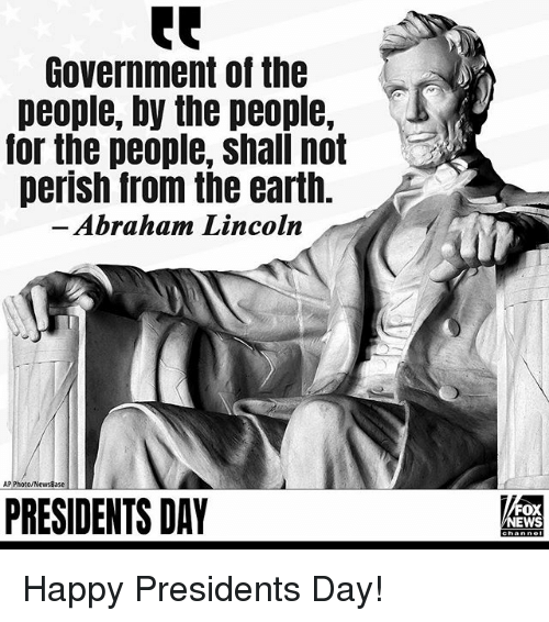 presidents day: Government of the  people, by the people,  or the people, shall not  perish from the earth.  Abraham Lincoln  AP Photo/NewsBase  PRESIDENTS DAY  FOX  NEWS Happy Presidents Day!