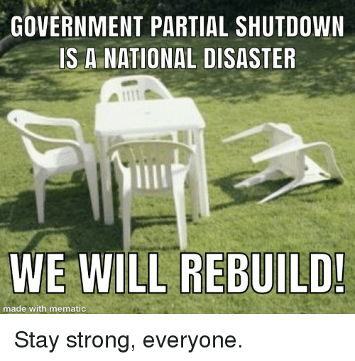 We Will Rebuild: GOVERNMENT PARTIAL SHUTDOWN  IS A NATIONAL DISASTER  WE WILL REBUILD  made with mematic