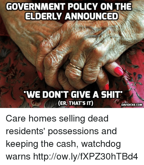 Memes, Shit, and Http: GOVERNMENT POLICY ON THE  ELDERLY ANNOUNCED  WE DON'T GIVE A SHIT  (ER, THAT S IT)  DAVIDICKE.COM Care homes selling dead residents' possessions and keeping the cash, watchdog warns http://ow.ly/fXPZ30hTBd4