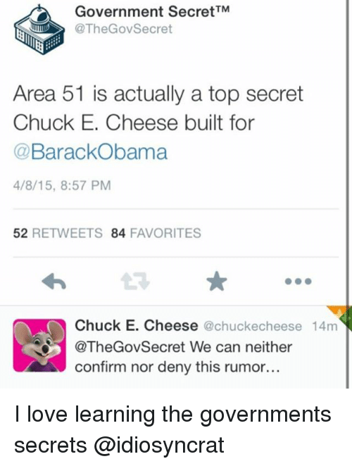Chuck E Cheese, Love, and Memes: Government SecretTM  @The GovSecret  Area 51 is actually a top secret  Chuck E. Cheese built for  BarackObama  4/8/15, 8:57 PM  52  RETWEETS 84  FAVORITES  Chuck E. Cheese  achuckecheese 14m  @TheGovSecret We can neither  confirm nor deny this rumor... I love learning the governments secrets @idiosyncrat