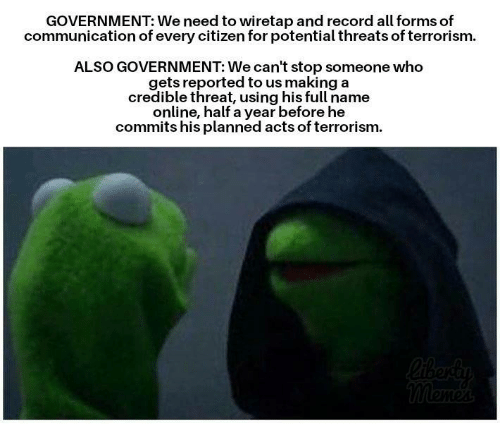 Memes, Record, and Government: GOVERNMENT: We need to wiretap and record all forms of  communication of every citizen for potential threats of terrorism.  ALSO GOVERNMENT: We can't stop someone who  gets reported to us making a  credible threat, using his full name  online, half a year before he  commits his planned acts of terrorism.