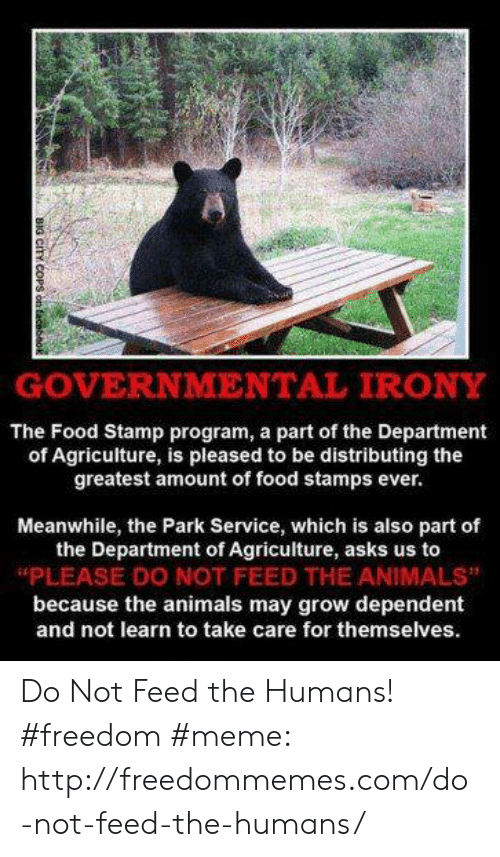 """Freedom Meme: GOVERNMENTAL IRONY  The Food Stamp program, a part of the Department  of Agriculture, is pleased to be distributing the  greatest amount of food stamps ever.  Meanwhile, the Park Service, which is also part of  the Department of Agriculture, asks us to  """"PLEASE DO NOT FEED THE ANIMALS""""  because the animals may grow dependent  and not learn to take care for themselves. Do Not Feed the Humans! #freedom #meme: http://freedommemes.com/do-not-feed-the-humans/"""