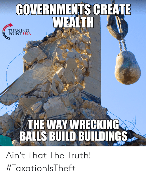 aint that the truth: GOVERNMENTS CREATE  WEALTH  TURNTUSA  POINT USA  THE WAY WRECKING  THE WAY  BALLS BUILD BUILDINGS Ain't That The Truth! #TaxationIsTheft