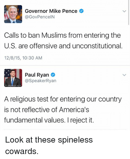 Fundamentalism: Governor Mike Pence  GovPenceIN  Calls to ban Muslims from entering the  U.S. are offensive and unconstitutional  12/8/15, 10:30 AM  Paul Ryan  @Speaker Ryan  Y SPE  ER.GOV  A religious test for enteringour country  is not reflective of America's  fundamental values. I reject it. Look at these spineless cowards.
