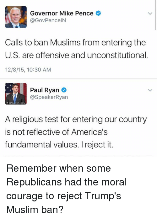 Fundamentalism: Governor Mike Pence  GovPenceIN  Calls to ban Muslims from entering the  U.S. are offensive and unconstitutional  12/8/15, 10:30 AM  Paul Ryan  7- @Speaker Ryan  Y SPE  ER GOV  A religious test for enteringour country  is not reflective of America's  fundamental values. I reject it. Remember when some Republicans had the moral courage to reject Trump's Muslim ban?