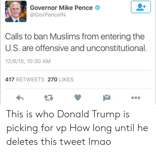Trump: Governor Mike Pence  @GovPencelN  Calls to ban Muslims from entering the  U.S. are offensive and unconstitutional  12/8/15, 10:30 AM  417 RETWEETS 270 LIKES  13 This is who Donald Trump is picking for vp How long until he deletes this tweet lmao