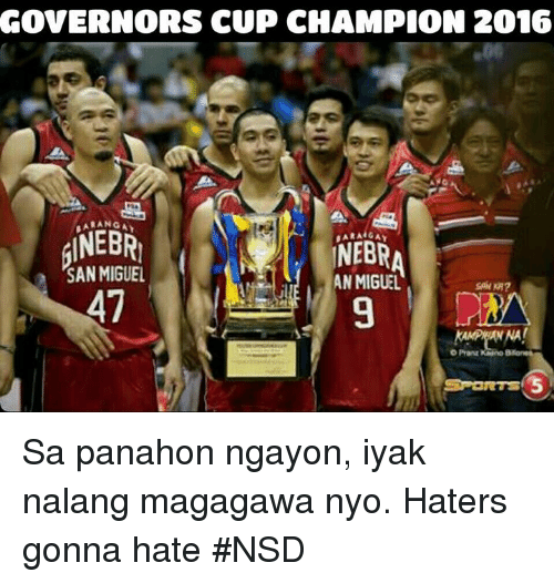 Hater Gonna Hate: GOVERNORS CUP CHAMPION 2016  NEBRI  NEBRA  SAN MIGUEL  MEL AN 47  OPranz Sa panahon ngayon, iyak nalang magagawa nyo. Haters gonna hate   #NSD
