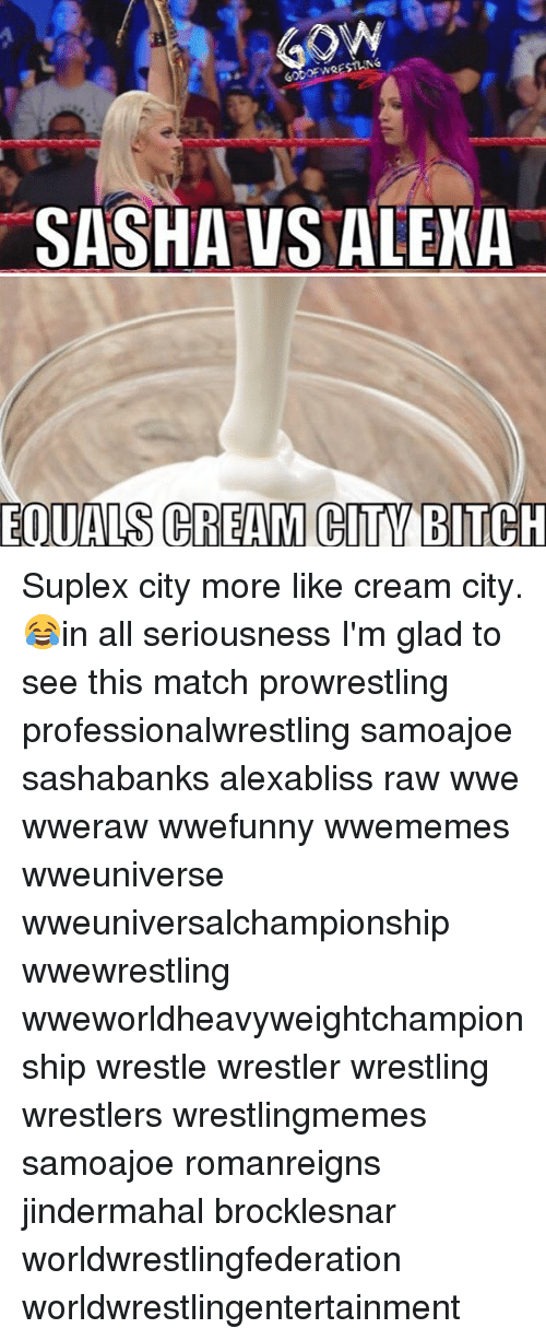 raw wwe: GOW  SASHA VS ALEKA  EQUALS CREAM CITV BITCH Suplex city more like cream city. 😂in all seriousness I'm glad to see this match prowrestling professionalwrestling samoajoe sashabanks alexabliss raw wwe wweraw wwefunny wwememes wweuniverse wweuniversalchampionship wwewrestling wweworldheavyweightchampionship wrestle wrestler wrestling wrestlers wrestlingmemes samoajoe romanreigns jindermahal brocklesnar worldwrestlingfederation worldwrestlingentertainment