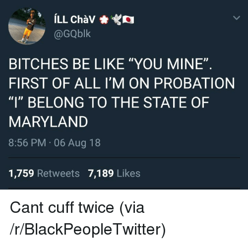 """Maryland: @GQblk  BITCHES BE LIKE """"YOU MINE""""  FIRST OF ALL I'M ON PROBATION  """"l"""" BELONG TO THE STATE OF  MARYLAND  8:56 PM 06 Aug 18  1,759 Retweets 7,189 Likes Cant cuff twice (via /r/BlackPeopleTwitter)"""