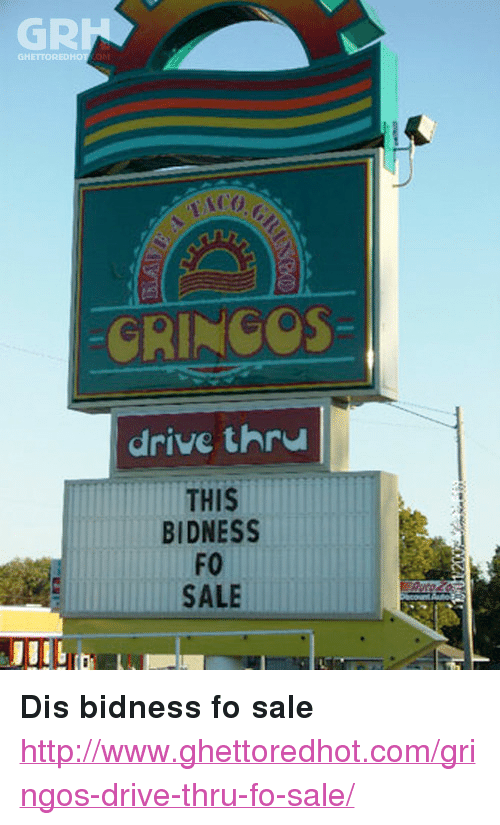 """Drive, Http, and Strong: GR  GHE  -GRINCOS-  drive thru  THIS  BIDNESS  FO  SALE <p><strong>Dis bidness fo sale</strong></p><p><a href=""""http://www.ghettoredhot.com/gringos-drive-thru-fo-sale/"""">http://www.ghettoredhot.com/gringos-drive-thru-fo-sale/</a></p>"""