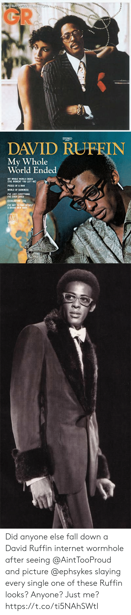 world of darkness: GR   STEREO  DAVID RUFFIN  My Whole  World Ended  MY WHOLE WORLD ENDED  (THE MOMENT YOU LEFT ME  PIECES OF A MAN  WORLD OF DARKNESS  I'VE LOST EVERYTHING  IVE EVER LOVED  EVERLASTING LOVE  TVE GOT TO FIND MYSELF  A BRAND NEW BABY Did anyone else fall down a David Ruffin internet wormhole after seeing @AintTooProud and picture @ephsykes slaying every single one of these Ruffin looks? Anyone? Just me? https://t.co/ti5NAhSWtl