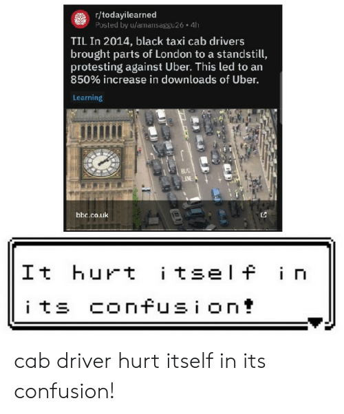 cab: gr/todayilearned  Posted by u/amansaggu26 4h  TIL In 2014, black taxi cab drivers  brought parts of London to a standstill,  protesting against Uber. This led to an  850% increase in downloads of Uber.  Learning  BUS  AN  bbc.co.uk  itself in  It hurt  its confusion! cab driver hurt itself in its confusion!