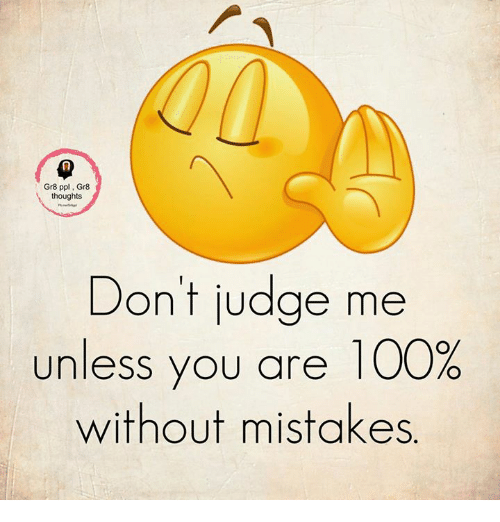 dont judge me: Gr8 ppl Gr8  thoughts  Don't judge me  unless you are 100%  without mistakes