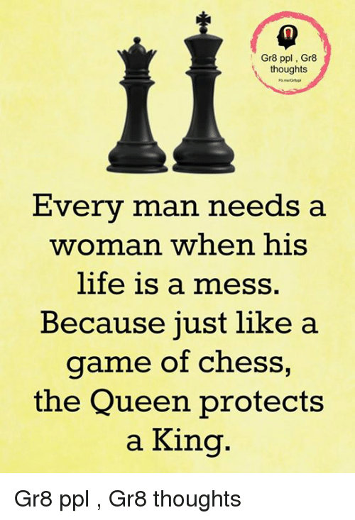 Life, Memes, and Queen: Gr8 ppl Gr8  thoughts  Every man needs a  woman when his  life is a mess.  Because just like a  game of chess,  the Queen protects  a King. Gr8 ppl , Gr8 thoughts