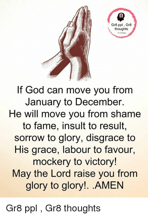 God, Memes, and 🤖: Gr8 ppl, Gr8  thoughts  If God can move you from  January to December.  He will move you from shame  to fame, insult to result,  sorrow to glory, disgrace to  His grace, labour to favour,  mockery to victory!  May the Lord raise you from  glory to glory!. .AMEN Gr8 ppl , Gr8 thoughts