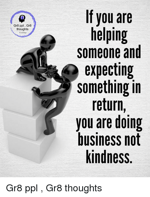 Kindness: Gr8 ppl Gr8  thoughts  If you are  helping  someone and  expecting  something in  return  you are doing  business not  kindness. Gr8 ppl , Gr8 thoughts
