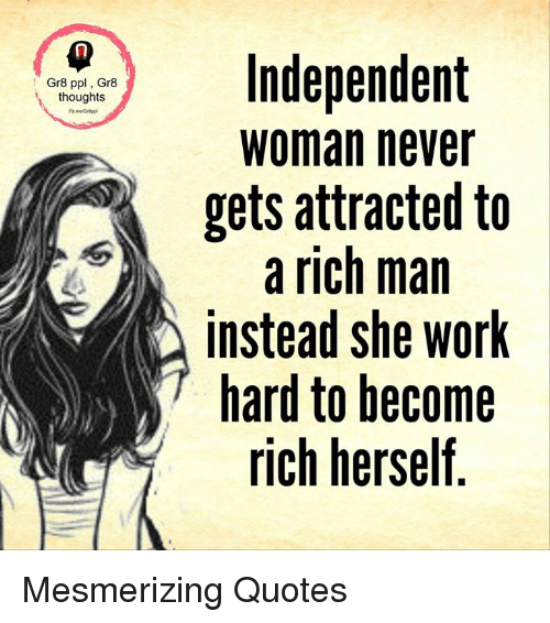 work hard: Gr8 ppl Gr8  thoughts  Independent  Woman never  gets attracted to  a rich man  instead she work  hard to become  rich herself Mesmerizing Quotes