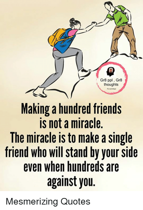 Single Friend: Gr8 ppl Gr8  thoughts  Making a hundred friends  is not a miracle.  lhe miracle IS to make a Single  friend who will stand by your side  even when hundreds are  against you Mesmerizing Quotes