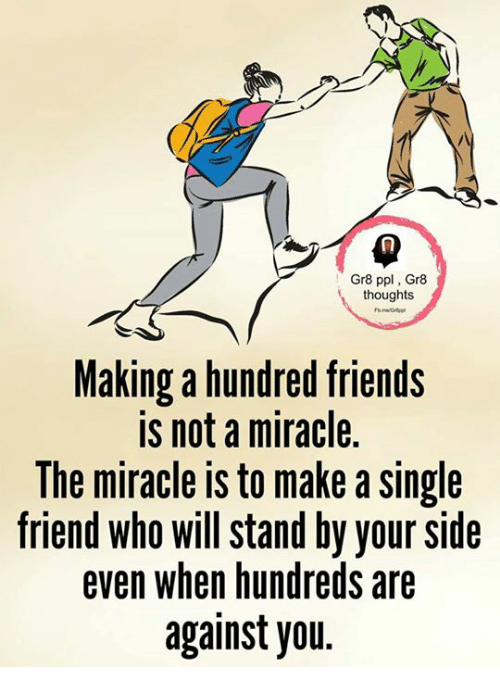 Single Friend: Gr8 ppl, Gr8  thoughts  Making a hundred friends  is not a miracle.  The miracle is to make a single  friend who will stand by your side  even when hundreds are  against you.