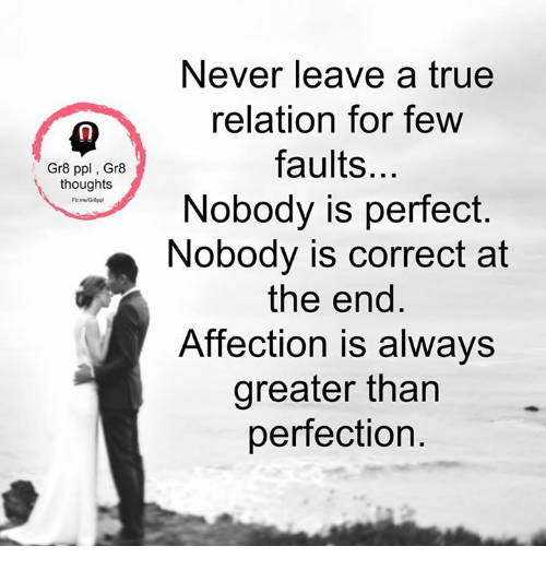 Memes, Affect, and Relatable: Gr8 ppl Gr8  thoughts  Never leave a true  relation for few  faults.  Nobody is perfect  Nobody is correct at  the end  Affection is always  greater than  perfection