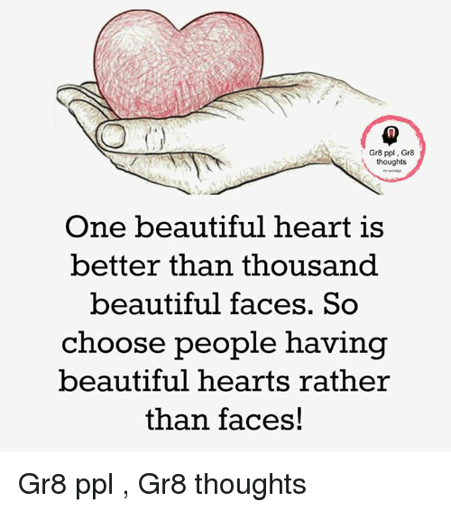 Beautiful, Memes, and Heart: Gr8 ppl Gr8  thoughts  One beautiful heart is  better than thousand  beautiful faces. So  choose people having  beautiful hearts rather  than faces! Gr8 ppl , Gr8 thoughts