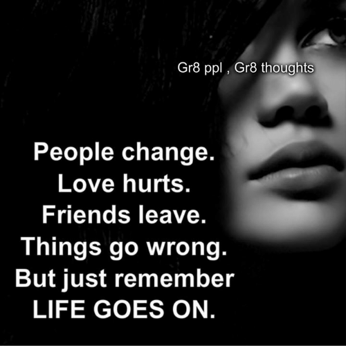 Friend Leaving: Gr8 ppl Gra thoughts  People change.  Love hurts.  Friends leave.  Things go wrong.  But just remember  LIFE GOES ON