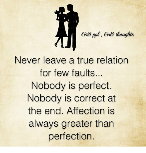 Memes, Affect, and Relatable: Gr8 ppl, Gru8 thoughts  Never leave a true relation  for few faults.  Nobody is perfect.  Nobody is correct at  the end. Affection is  always greater than  perfection.